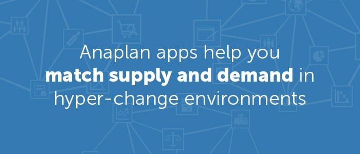 Anaplan apps help you match supply and demand in hyper-change environments